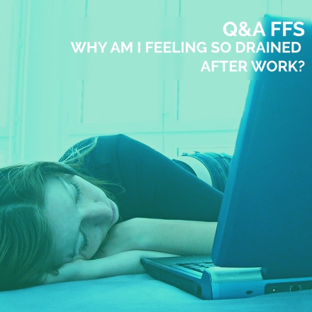 Why am I feeling so Drained after Work? Q&A FFS #8
